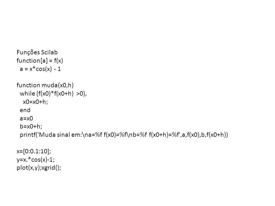 Funções Scilabfunction[a] = f(x) a = x*cos(x) - 1. function muda(x0,h) while (f(x0)*f(x0+h) >0), x0=x0+h;